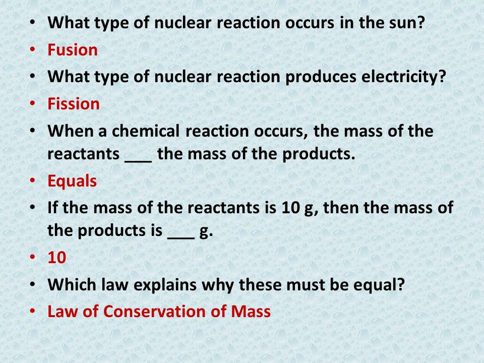 What type of nuclear reaction occurs in the sun? Fusion What type of nuclear reaction produces electricity? Fission When a chemical reaction occurs, t