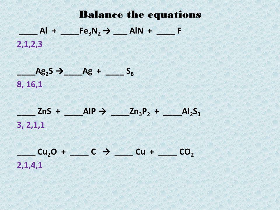 Balance the equations ____ Al + ____Fe 3 N 2 → ___ AlN + ____ F 2,1,2,3 ____Ag 2 S →____Ag + ____ S 8 8, 16,1 ____ ZnS + ____AlP → ____Zn 3 P 2 + ____