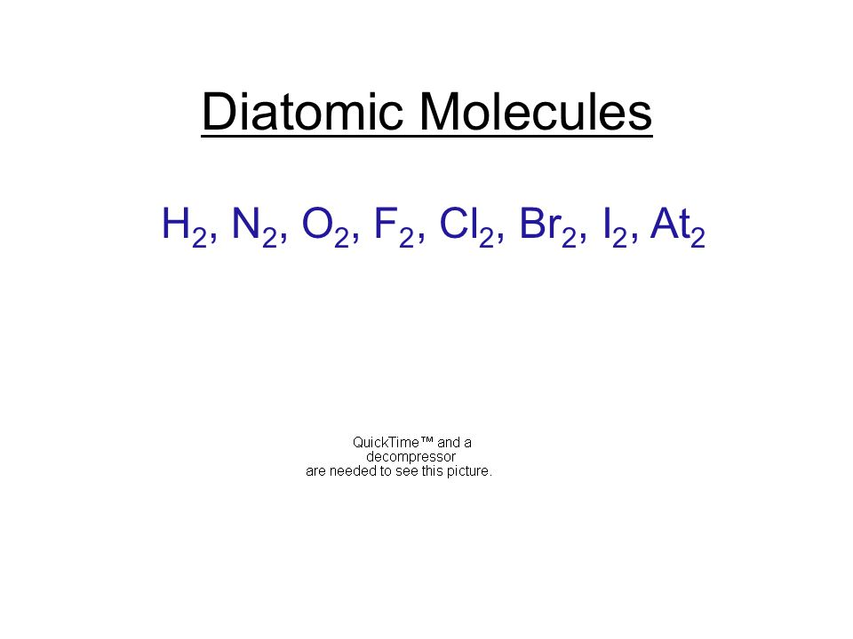 Diatomic Molecules H 2, N 2, O 2, F 2, Cl 2, Br 2, I 2, At 2