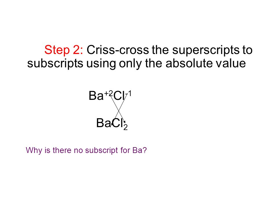 Step 2: Criss-cross the superscripts to subscripts using only the absolute value Ba +2 Cl -1 BaCl 2 Why is there no subscript for Ba