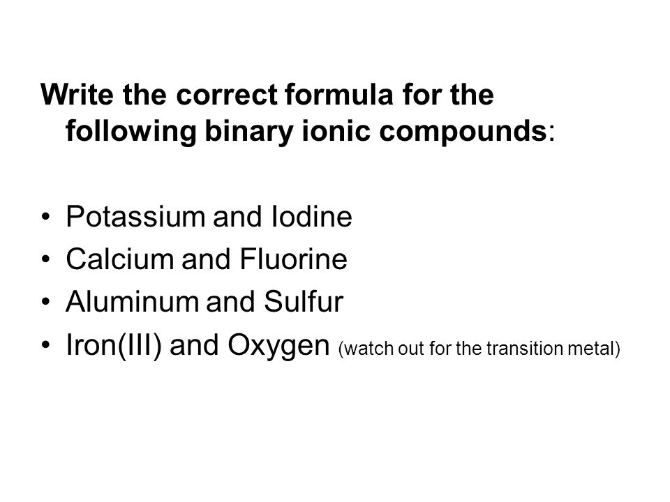 Write the correct formula for the following binary ionic compounds: Potassium and Iodine Calcium and Fluorine Aluminum and Sulfur Iron(III) and Oxygen (watch out for the transition metal)