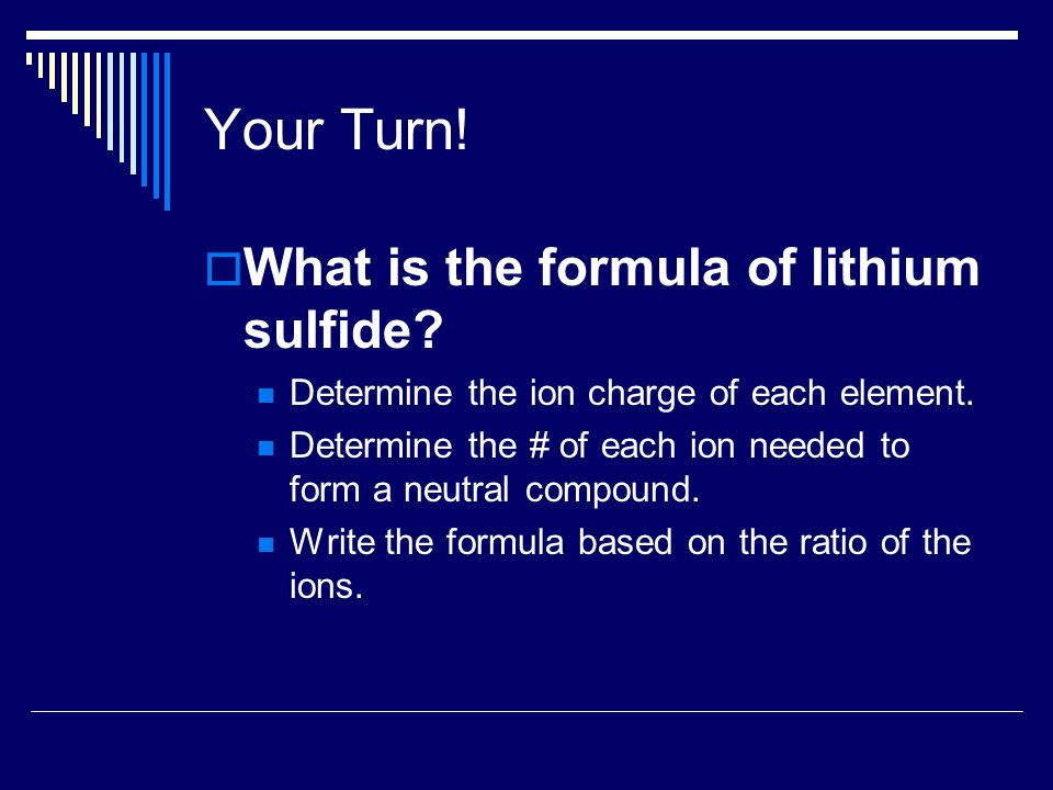 Your Turn!  What is the formula of lithium sulfide? Determine the ion charge of each element. Determine the # of each ion needed to form a neutral co