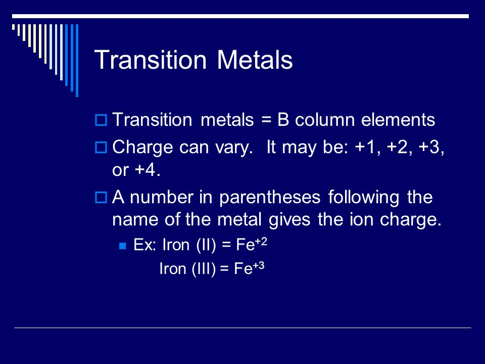 Transition Metals  Transition metals = B column elements  Charge can vary. It may be: +1, +2, +3, or +4.  A number in parentheses following the nam