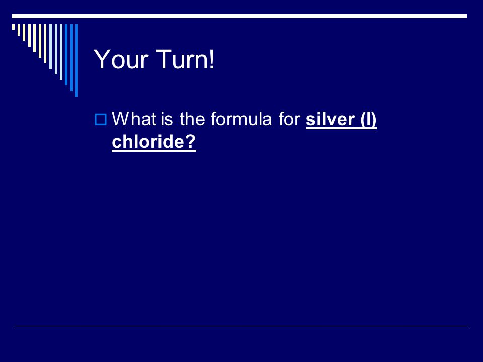 Your Turn!  What is the formula for silver (I) chloride