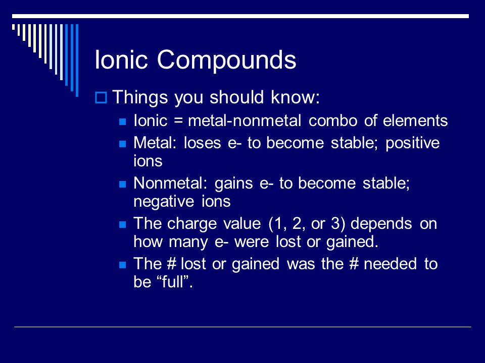 Ionic Compounds  Things you should know: Ionic = metal-nonmetal combo of elements Metal: loses e- to become stable; positive ions Nonmetal: gains e- to become stable; negative ions The charge value (1, 2, or 3) depends on how many e- were lost or gained.