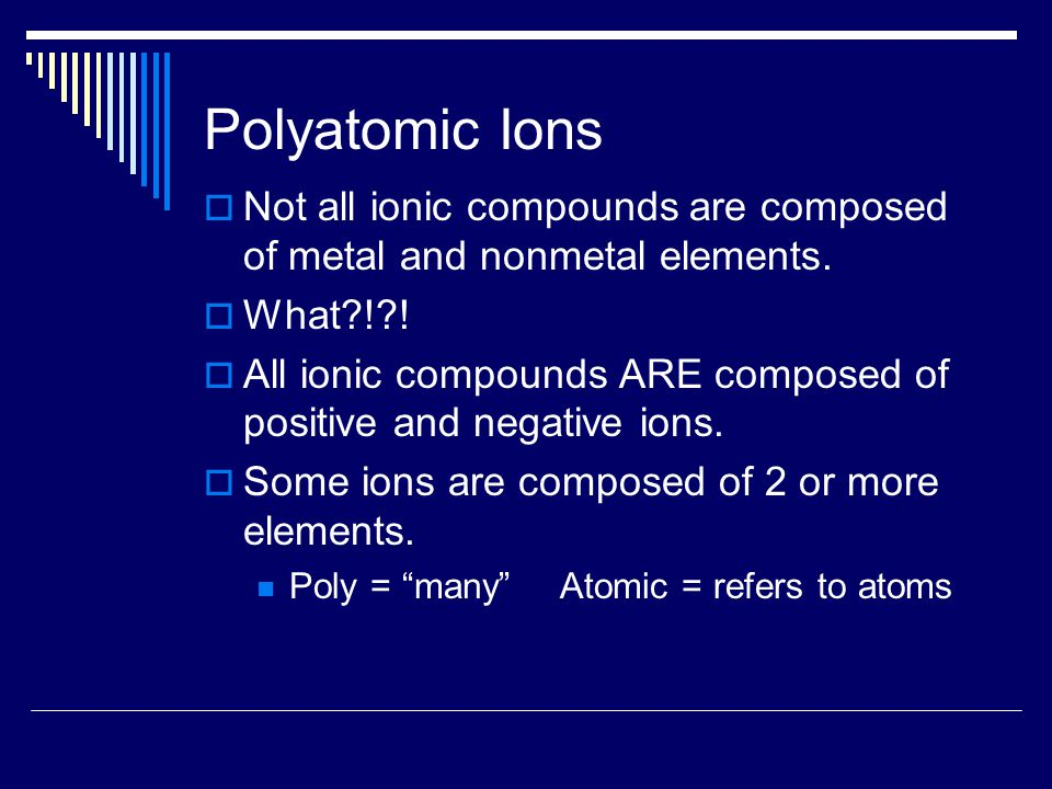 Polyatomic Ions  Not all ionic compounds are composed of metal and nonmetal elements.