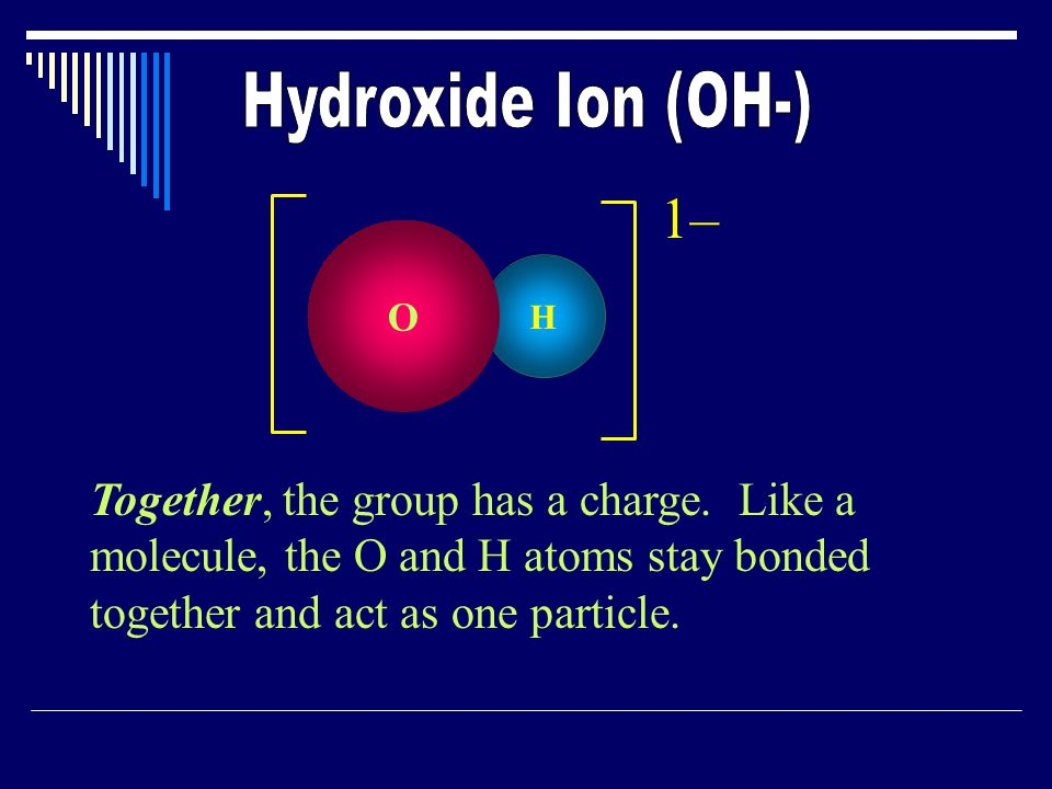 Together, the group has a charge. Like a molecule, the O and H atoms stay bonded together and act as one particle. 1–1– H O