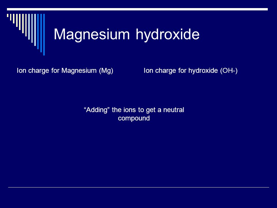 Magnesium hydroxide Ion charge for Magnesium (Mg)Ion charge for hydroxide (OH-) Adding the ions to get a neutral compound
