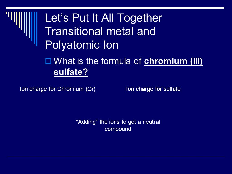 Let's Put It All Together Transitional metal and Polyatomic Ion  What is the formula of chromium (III) sulfate? Ion charge for Chromium (Cr)Ion charg