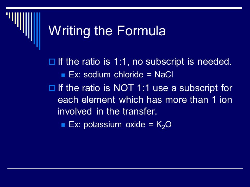 Writing the Formula  If the ratio is 1:1, no subscript is needed. Ex: sodium chloride = NaCl  If the ratio is NOT 1:1 use a subscript for each eleme