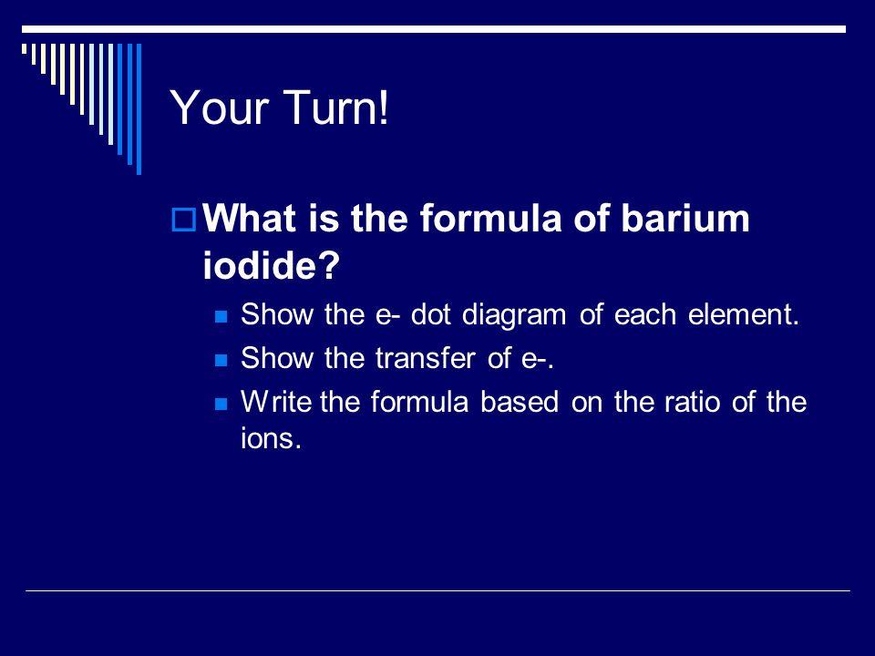 Barium Iodide e- dot diagram for Barium (Ba)e- dot diagram for iodine (I) Transfer of e- to form barium iodide