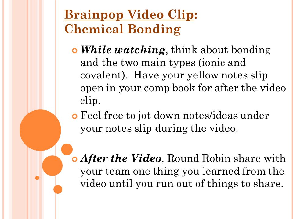 Brainpop Video Clip: Chemical Bonding While watching, think about bonding and the two main types (ionic and covalent).