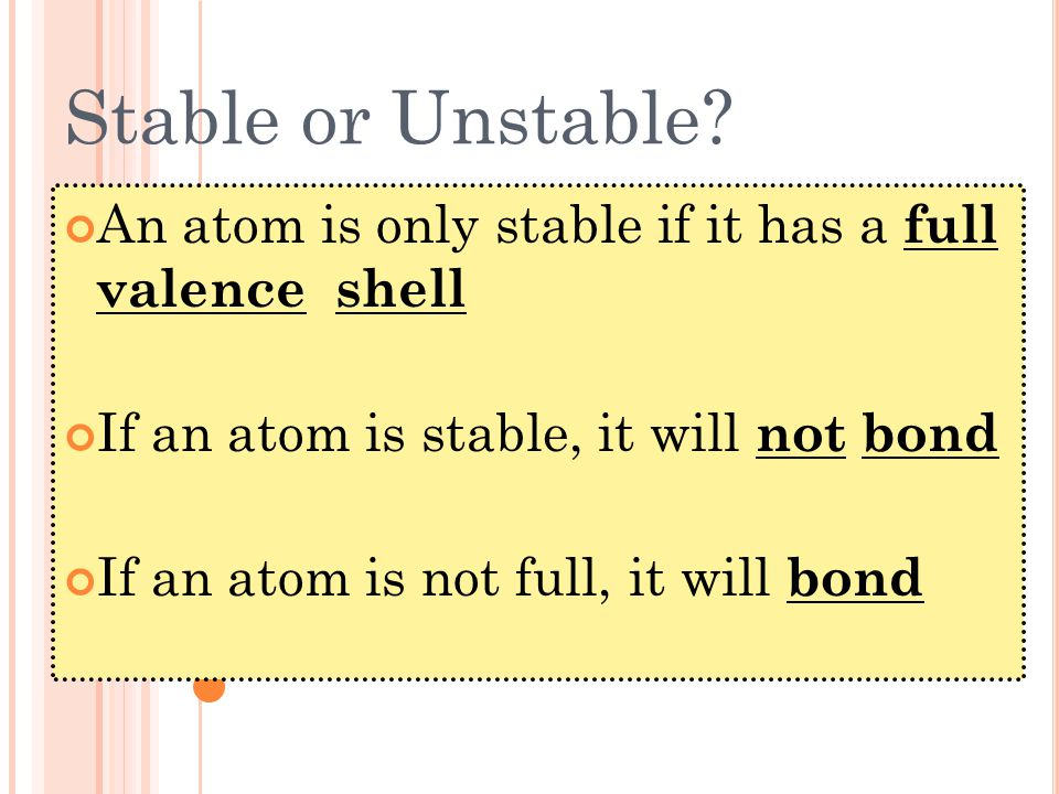 Stable or Unstable? An atom is only stable if it has a full valence shell If an atom is stable, it will not bond If an atom is not full, it will bond