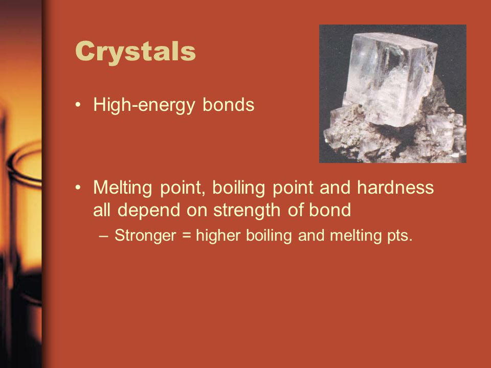 Crystals High-energy bonds Melting point, boiling point and hardness all depend on strength of bond –Stronger = higher boiling and melting pts.