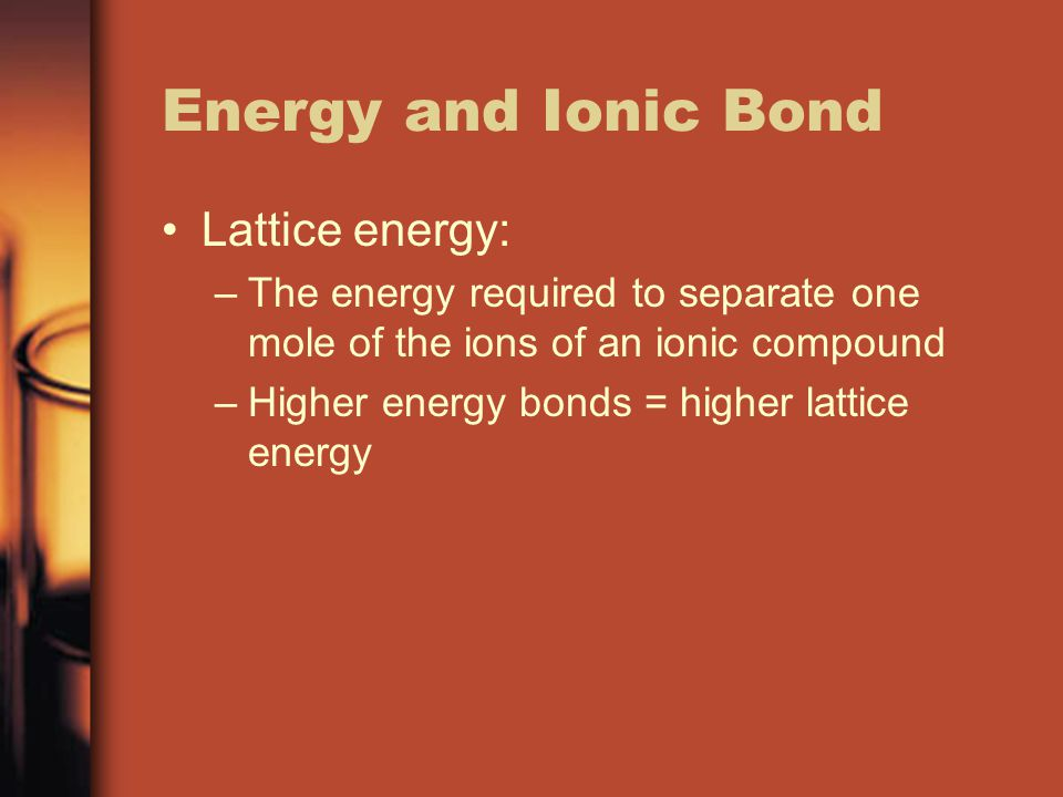 Energy and Ionic Bond Lattice energy: –The energy required to separate one mole of the ions of an ionic compound –Higher energy bonds = higher lattice energy
