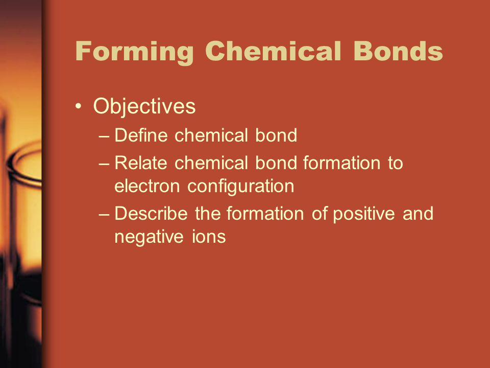 Forming Chemical Bonds Objectives –Define chemical bond –Relate chemical bond formation to electron configuration –Describe the formation of positive and negative ions