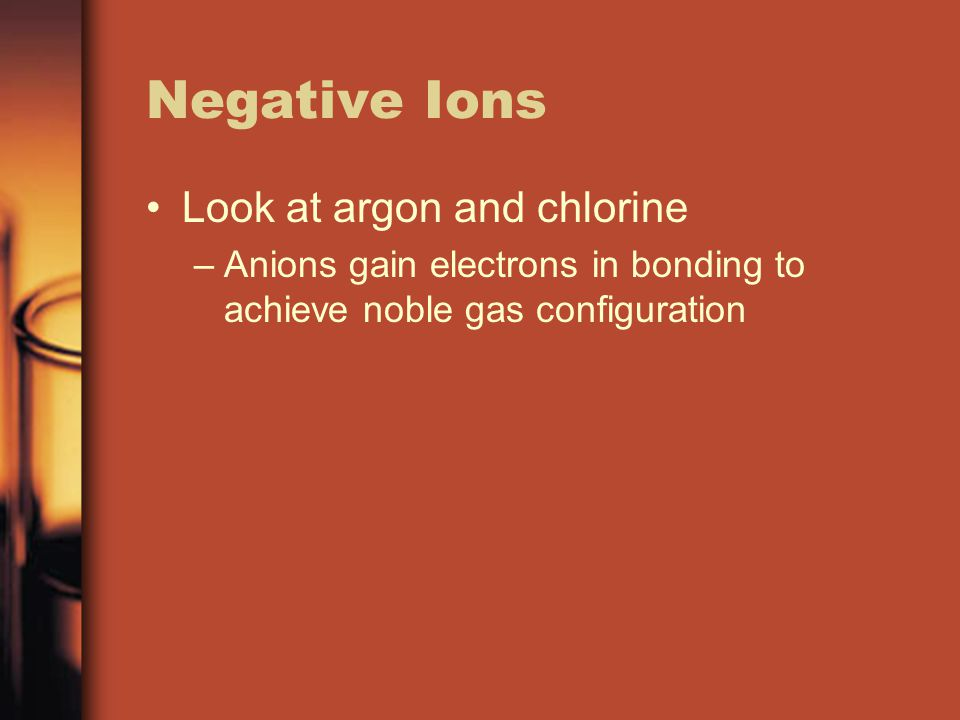 Negative Ions Look at argon and chlorine –Anions gain electrons in bonding to achieve noble gas configuration