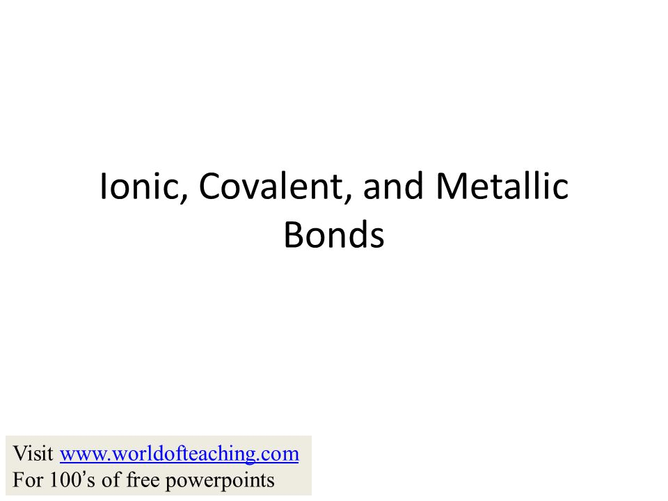 Ionic, Covalent, and Metallic Bonds Visit www.worldofteaching.comwww.worldofteaching.com For 100 ' s of free powerpoints