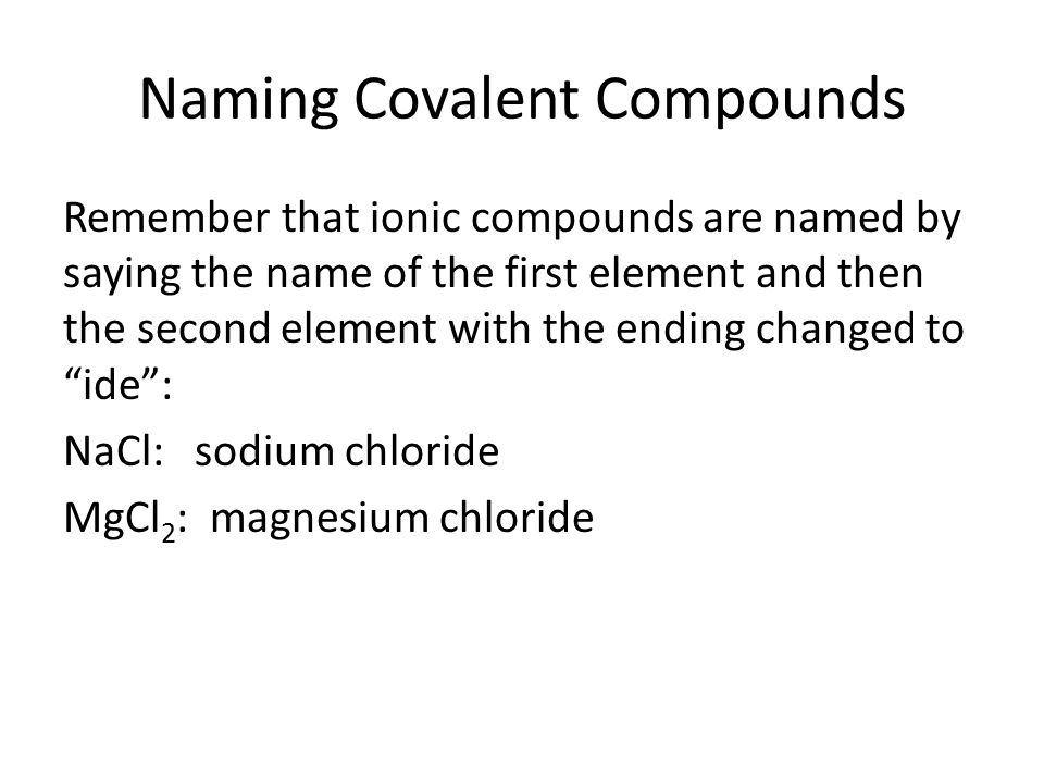 Naming Covalent Compounds Remember that ionic compounds are named by saying the name of the first element and then the second element with the ending changed to ide : NaCl: sodium chloride MgCl 2 : magnesium chloride