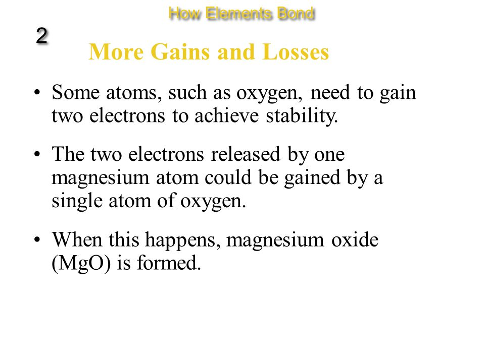 More Gains and Losses Some atoms, such as oxygen, need to gain two electrons to achieve stability.