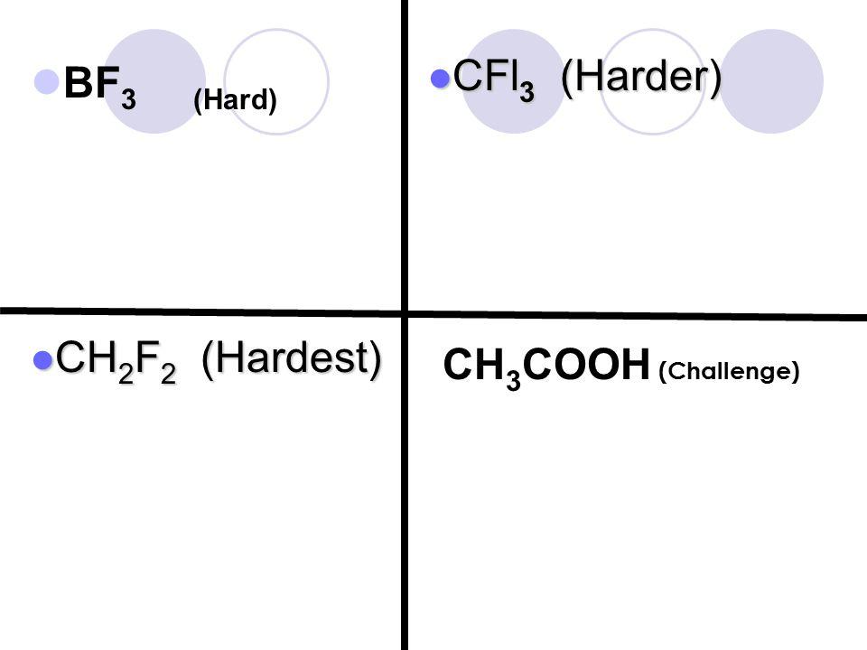 BF 3 (Hard) CFl 3 (Harder) CFl 3 (Harder) CH 2 F 2 (Hardest) CH 2 F 2 (Hardest) CH 3 COOH (Challenge)