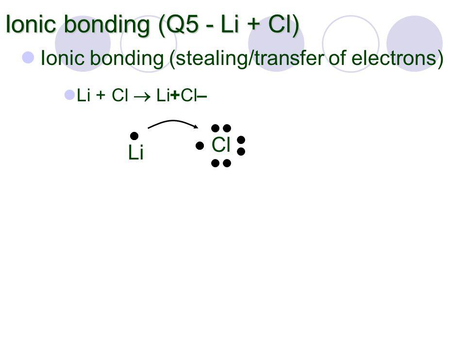 Ionic bonding (Q5 - Li + Cl) Ionic bonding (stealing/transfer of electrons) Li Cl Li + Cl  Li+Cl–