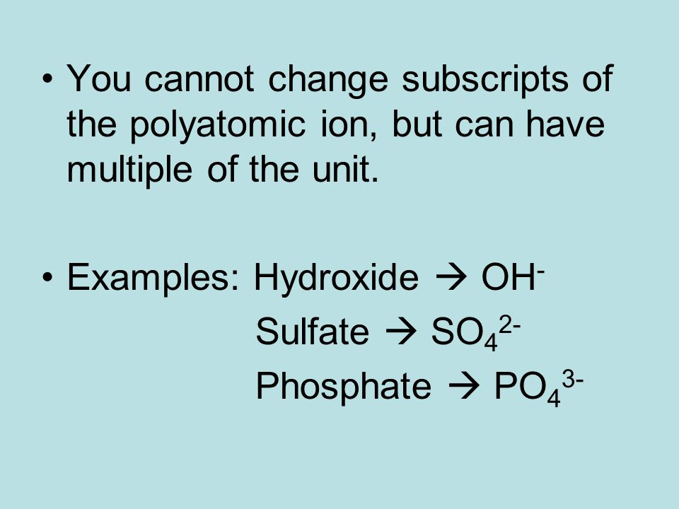 You cannot change subscripts of the polyatomic ion, but can have multiple of the unit. Examples: Hydroxide  OH - Sulfate  SO 4 2- Phosphate  PO 4 3