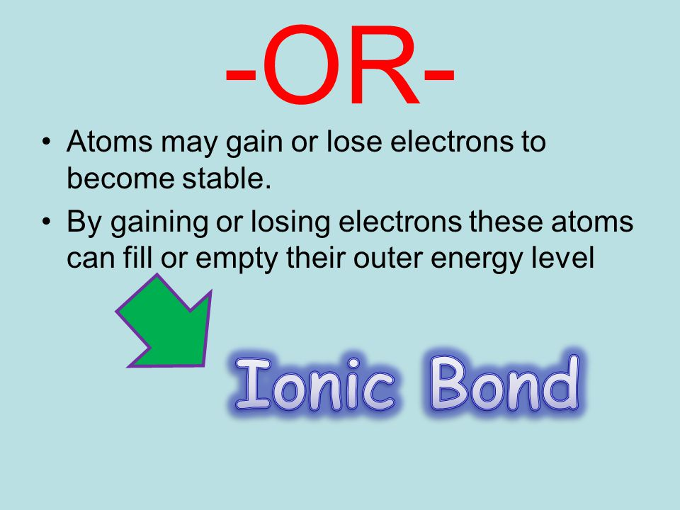 -OR- Atoms may gain or lose electrons to become stable. By gaining or losing electrons these atoms can fill or empty their outer energy level