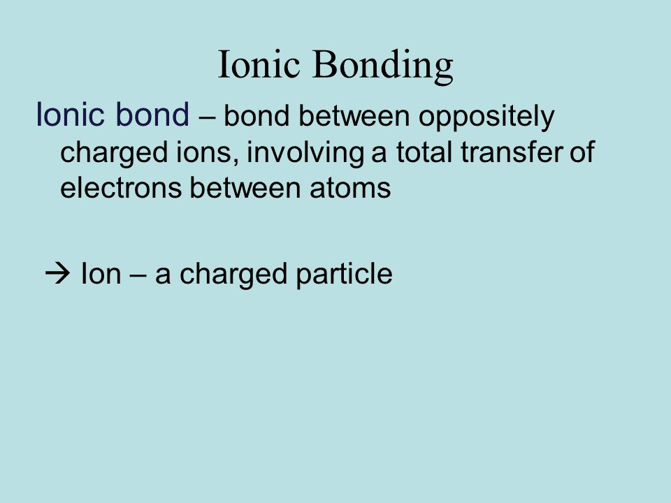 Ionic Bonding Ionic bond – bond between oppositely charged ions, involving a total transfer of electrons between atoms  Ion – a charged particle
