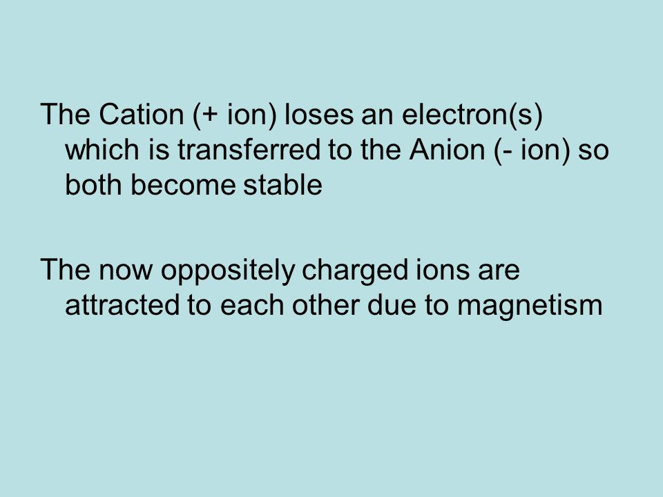 The Cation (+ ion) loses an electron(s) which is transferred to the Anion (- ion) so both become stable The now oppositely charged ions are attracted