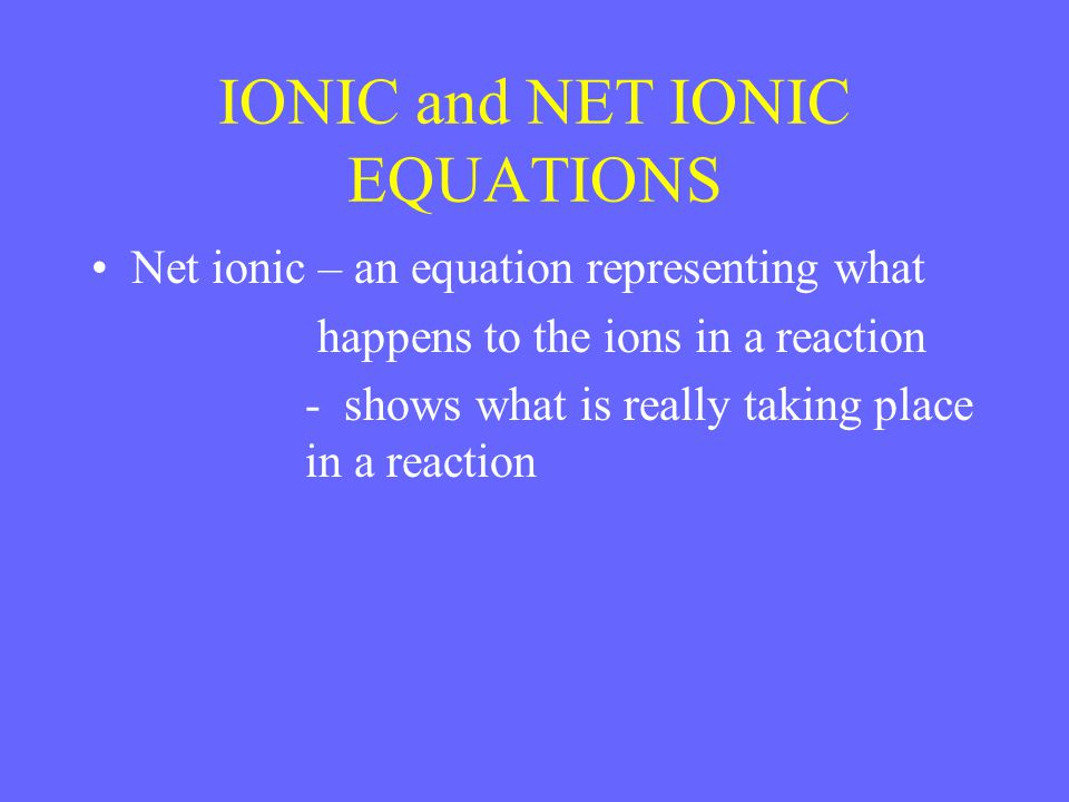IONIC and NET IONIC EQUATIONS Net ionic – an equation representing what happens to the ions in a reaction - shows what is really taking place in a reaction