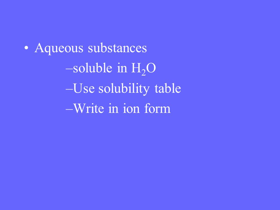 Aqueous substances –soluble in H 2 O –Use solubility table –Write in ion form