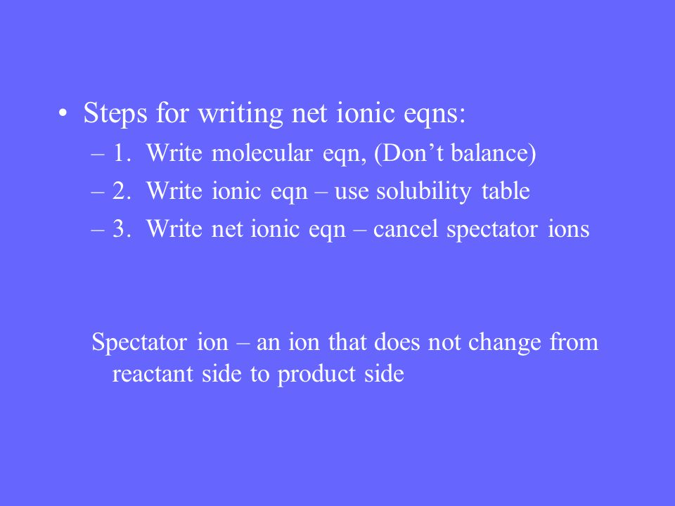 Steps for writing net ionic eqns: –1. Write molecular eqn, (Don't balance) –2. Write ionic eqn – use solubility table –3. Write net ionic eqn – cancel