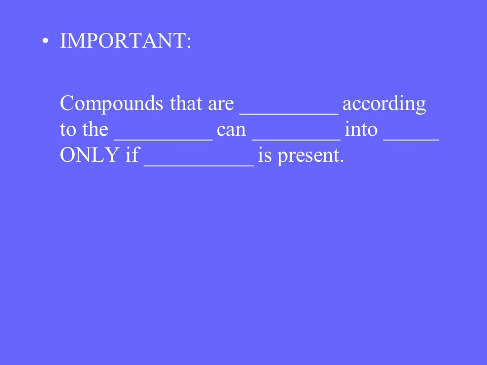 IMPORTANT: Compounds that are _________ according to the _________ can ________ into _____ ONLY if __________ is present.