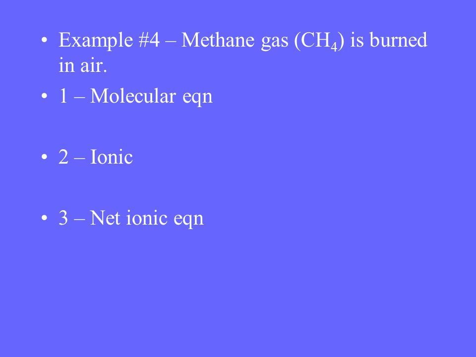 Example #4 – Methane gas (CH 4 ) is burned in air. 1 – Molecular eqn 2 – Ionic 3 – Net ionic eqn