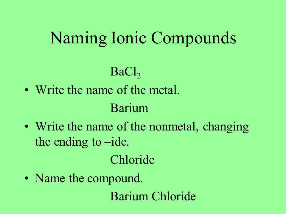 Naming Ionic Compounds BaCl 2 Write the name of the metal.