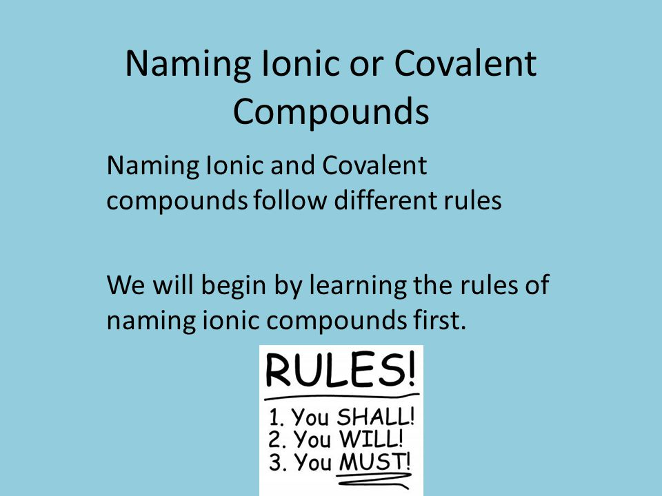 Naming Ionic or Covalent Compounds Naming Ionic and Covalent compounds follow different rules We will begin by learning the rules of naming ionic comp