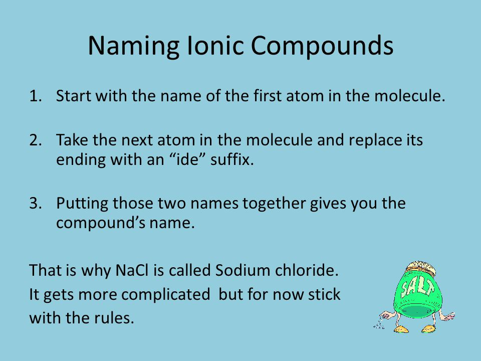 The first atom of an ionic bond is the cation (PAWsitively) and then follow with the anion.