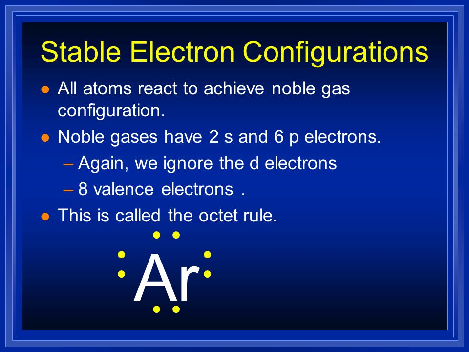 Stable Electron Configurations l All atoms react to achieve noble gas configuration.