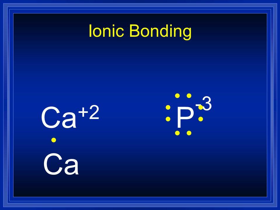 Ionic Bonding Ca +2 P -3 Ca