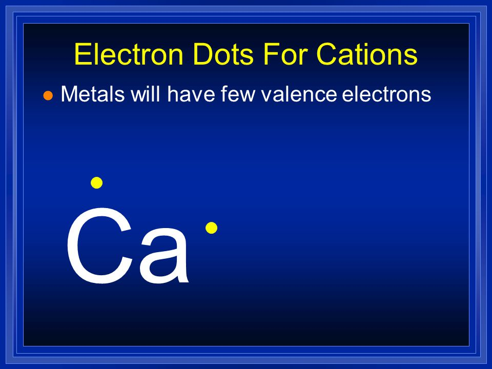 Electron Dots For Cations l Metals will have few valence electrons Ca