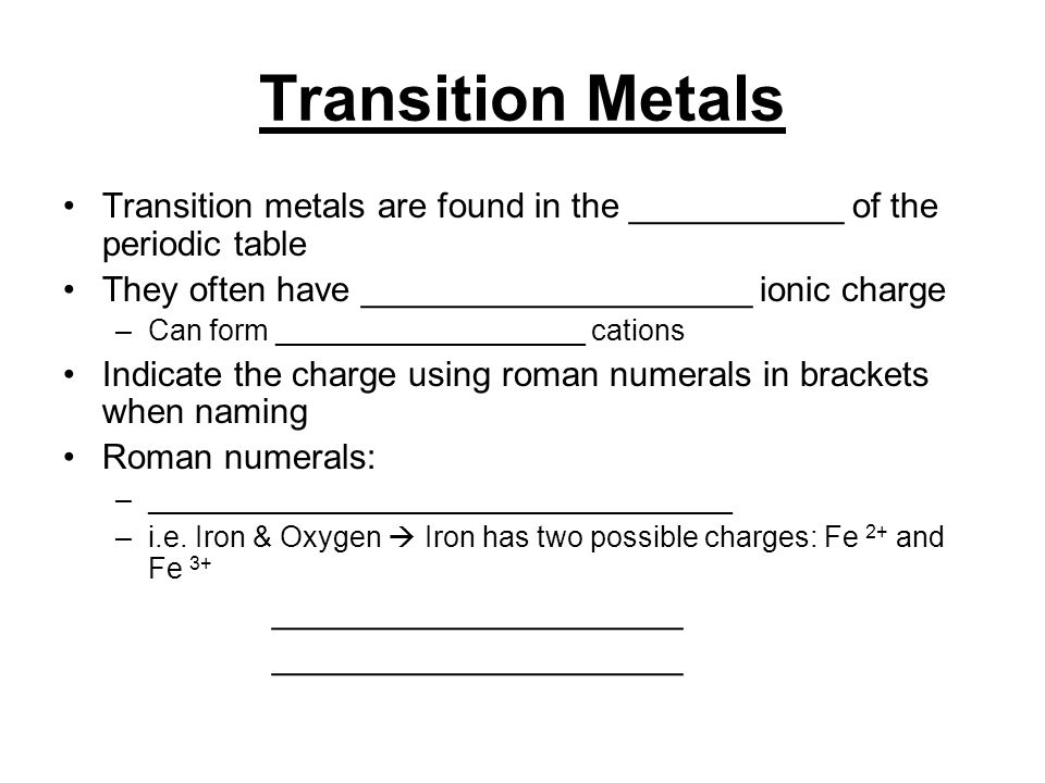 Transition Metals Transition metals are found in the ___________ of the periodic table They often have ____________________ ionic charge –Can form ___________________ cations Indicate the charge using roman numerals in brackets when naming Roman numerals: –____________________________________ –i.e.