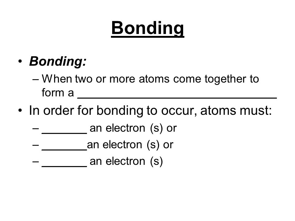 Bonding Bonding: –When two or more atoms come together to form a _______________________________ In order for bonding to occur, atoms must: –_______ an electron (s) or –_______ an electron (s)