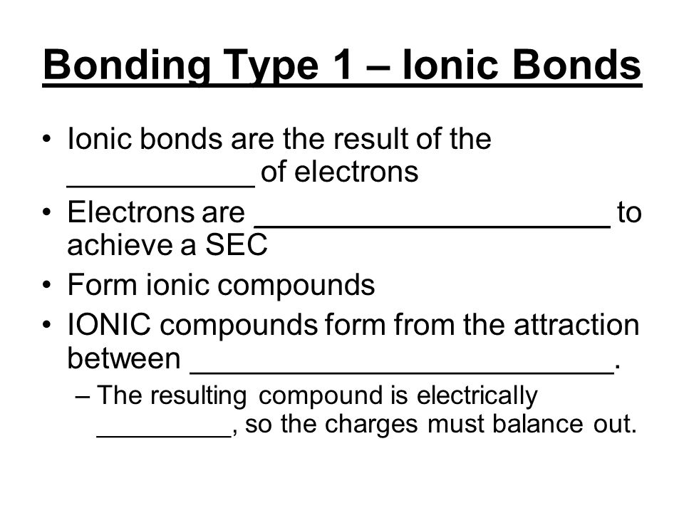 Bonding Type 1 – Ionic Bonds Ionic bonds are the result of the ___________ of electrons Electrons are _____________________ to achieve a SEC Form ionic compounds IONIC compounds form from the attraction between _________________________.