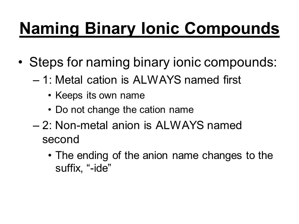 Naming Binary Ionic Compounds Steps for naming binary ionic compounds: –1: Metal cation is ALWAYS named first Keeps its own name Do not change the cation name –2: Non-metal anion is ALWAYS named second The ending of the anion name changes to the suffix, -ide