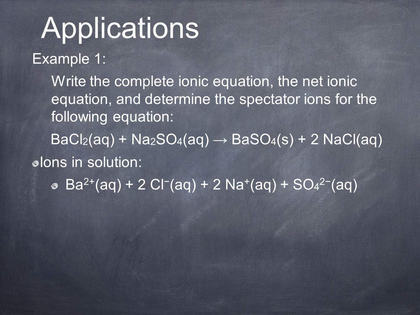 Example 1: Write the complete ionic equation, the net ionic equation, and determine the spectator ions for the following equation: BaCl 2 (aq) + Na 2 SO 4 (aq) → BaSO 4 (s) + 2 NaCl(aq) Ions in solution: Ba 2+ (aq) + 2 Cl − (aq) + 2 Na + (aq) + SO 4 2− (aq) Applications