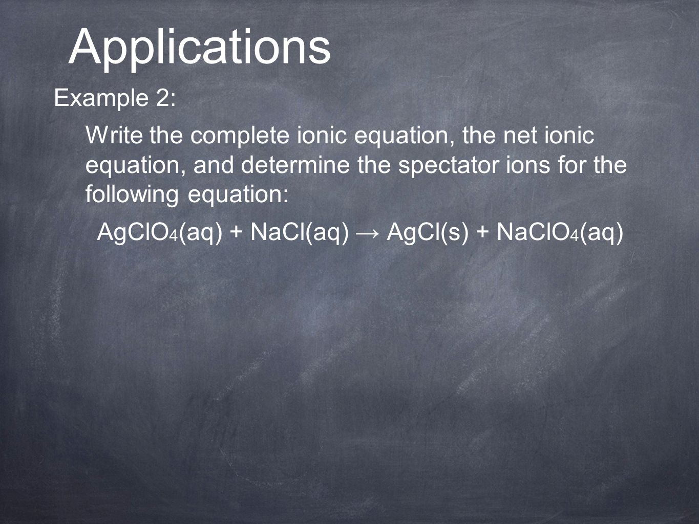 Example 2: Write the complete ionic equation, the net ionic equation, and determine the spectator ions for the following equation: AgClO 4 (aq) + NaCl(aq) → AgCl(s) + NaClO 4 (aq) Applications