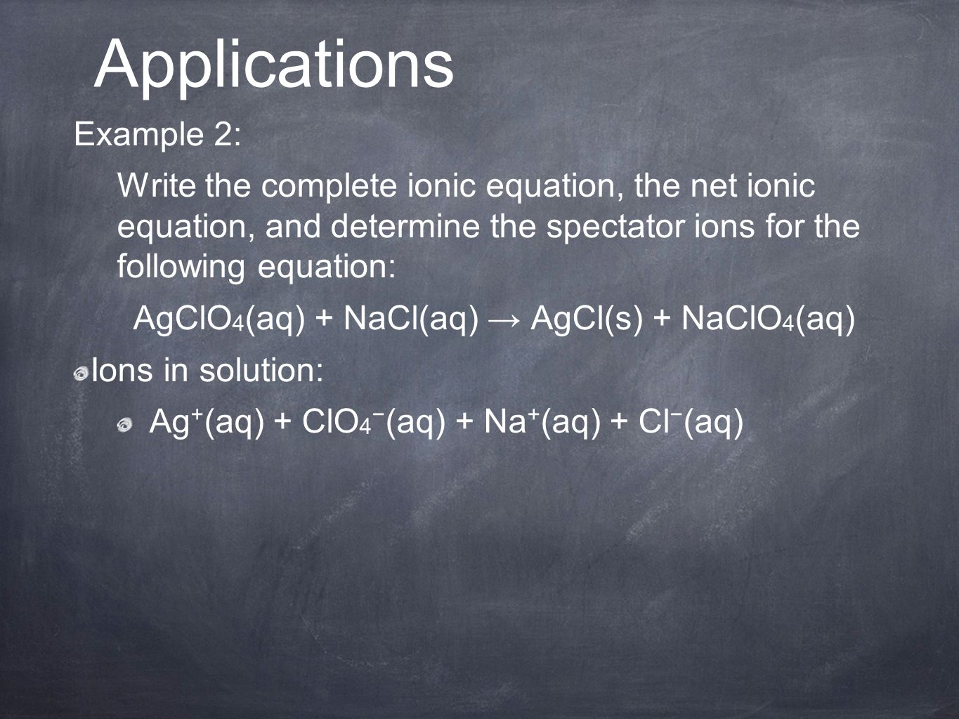 Example 2: Write the complete ionic equation, the net ionic equation, and determine the spectator ions for the following equation: AgClO 4 (aq) + NaCl(aq) → AgCl(s) + NaClO 4 (aq) Ions in solution: Ag + (aq) + ClO 4 − (aq) + Na + (aq) + Cl − (aq) Applications