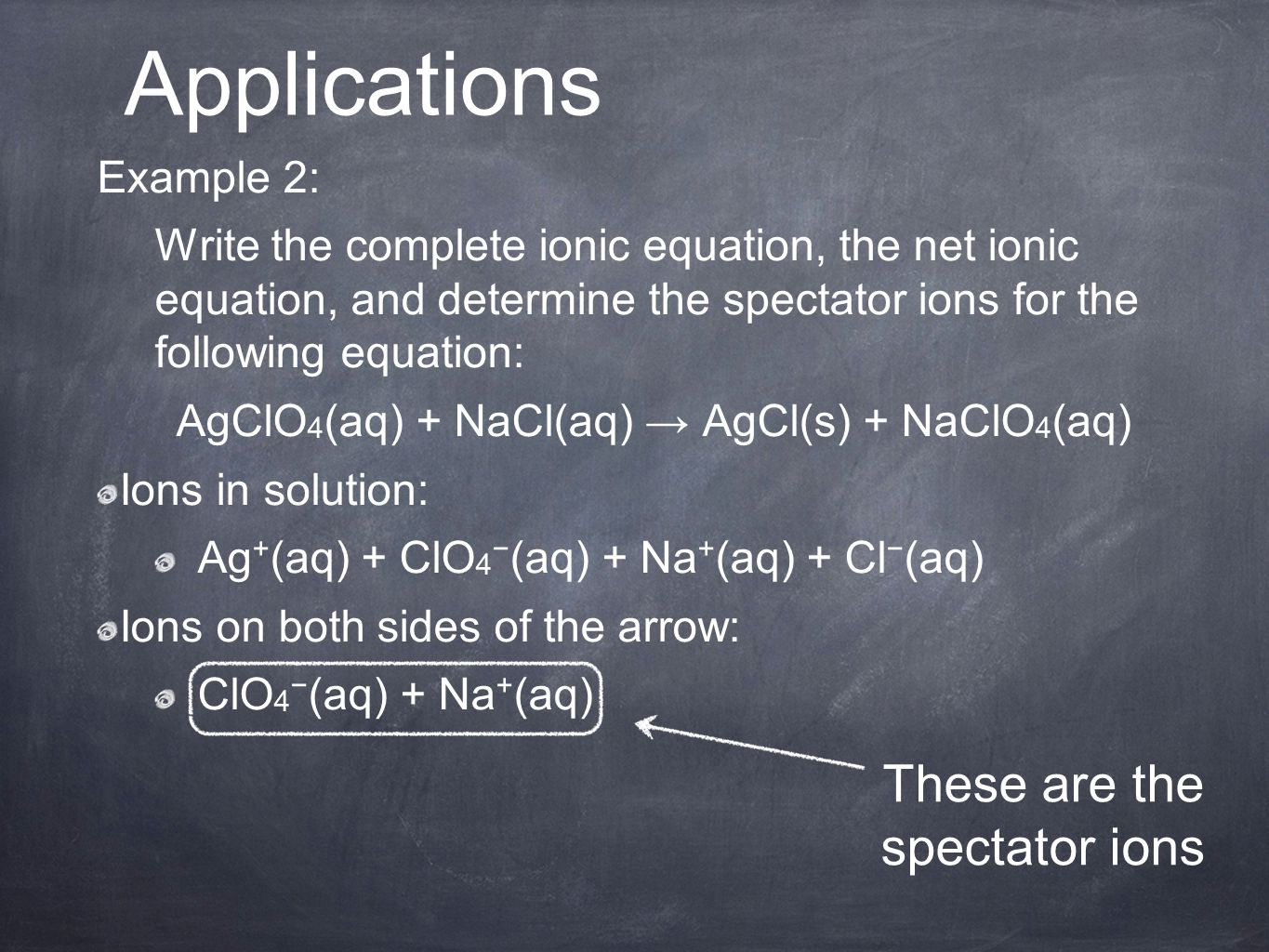 Example 2: Write the complete ionic equation, the net ionic equation, and determine the spectator ions for the following equation: AgClO 4 (aq) + NaCl(aq) → AgCl(s) + NaClO 4 (aq) Ions in solution: Ag + (aq) + ClO 4 − (aq) + Na + (aq) + Cl − (aq) Ions on both sides of the arrow: ClO 4 − (aq) + Na + (aq) Applications These are the spectator ions