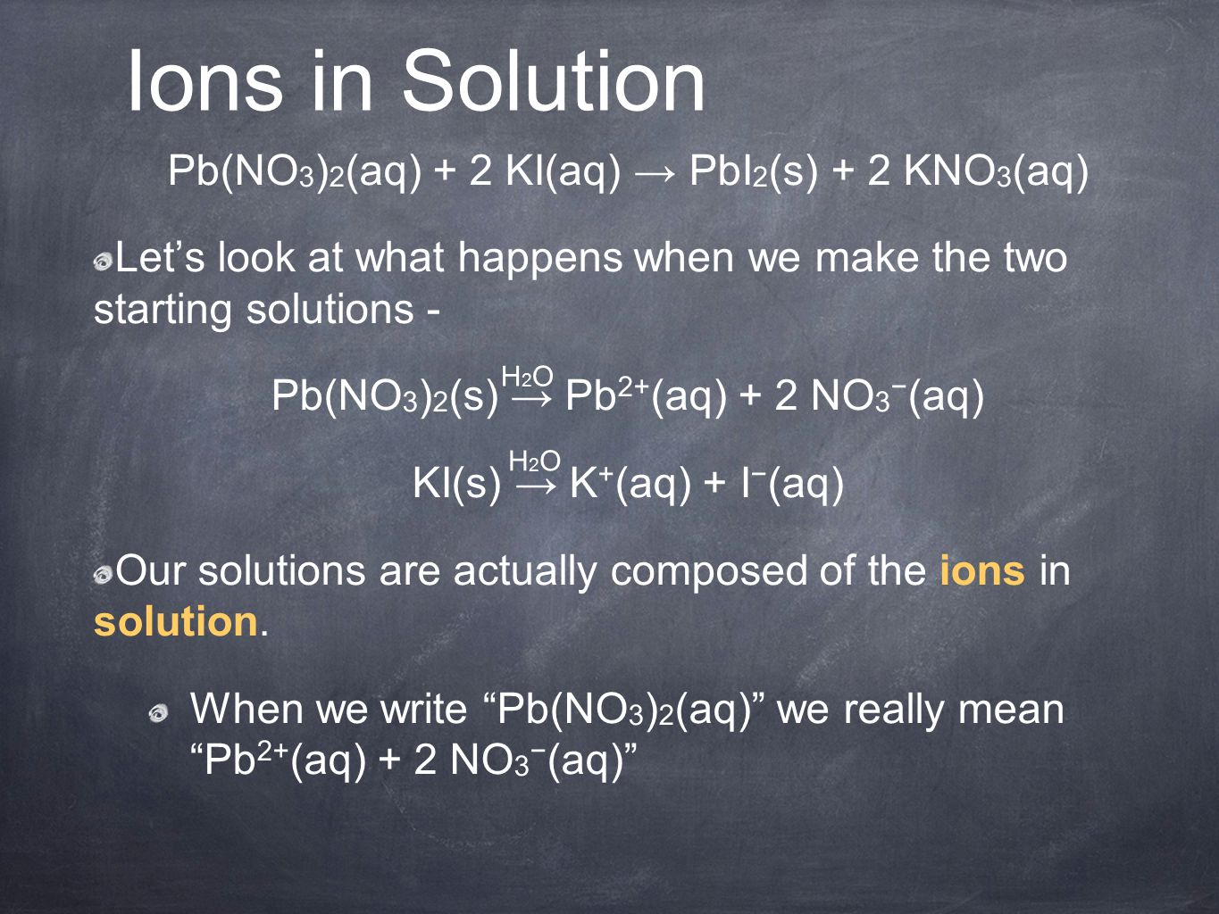 Ions in Solution Pb(NO 3 ) 2 (aq) + 2 KI(aq) → PbI 2 (s) + 2 KNO 3 (aq) Let's look at what happens when we make the two starting solutions - Pb(NO 3 ) 2 (s) → Pb 2+ (aq) + 2 NO 3 − (aq) KI(s) → K + (aq) + I − (aq) Our solutions are actually composed of the ions in solution.